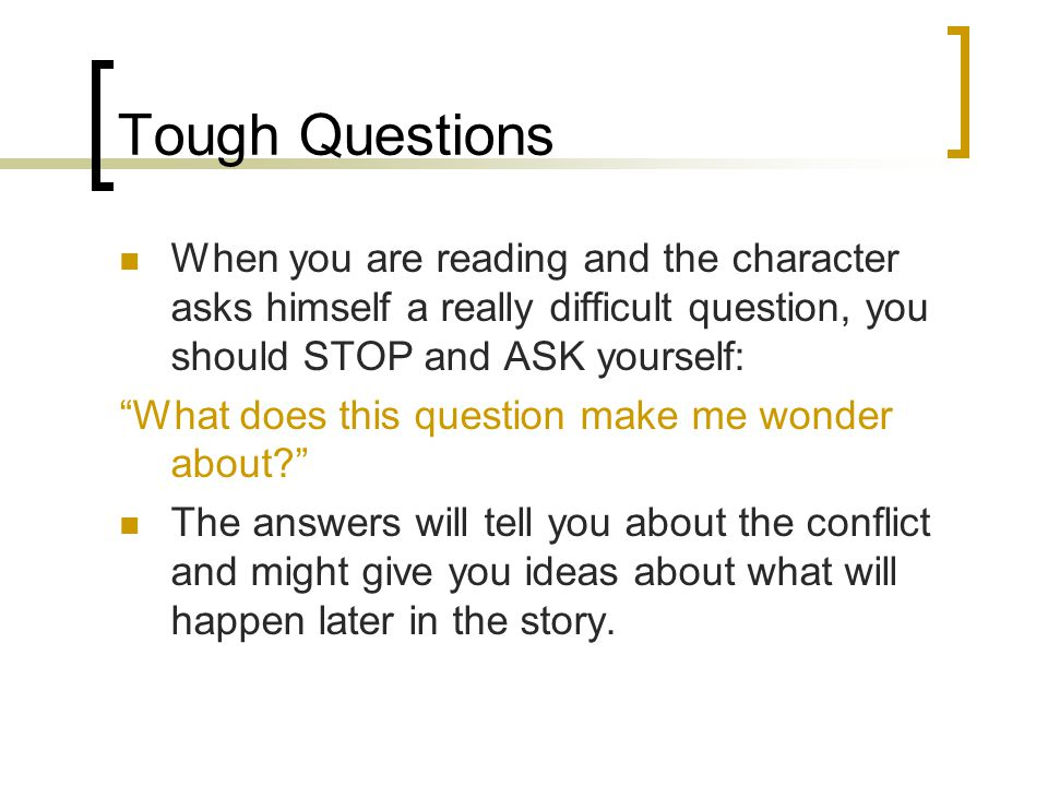 Tough Questions When you are reading and the character asks himself a really difficult question, you should STOP and ASK yourself: