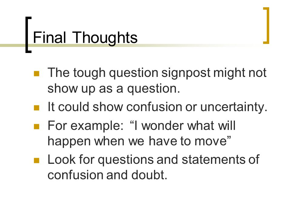 Final Thoughts The tough question signpost might not show up as a question. It could show confusion or uncertainty.