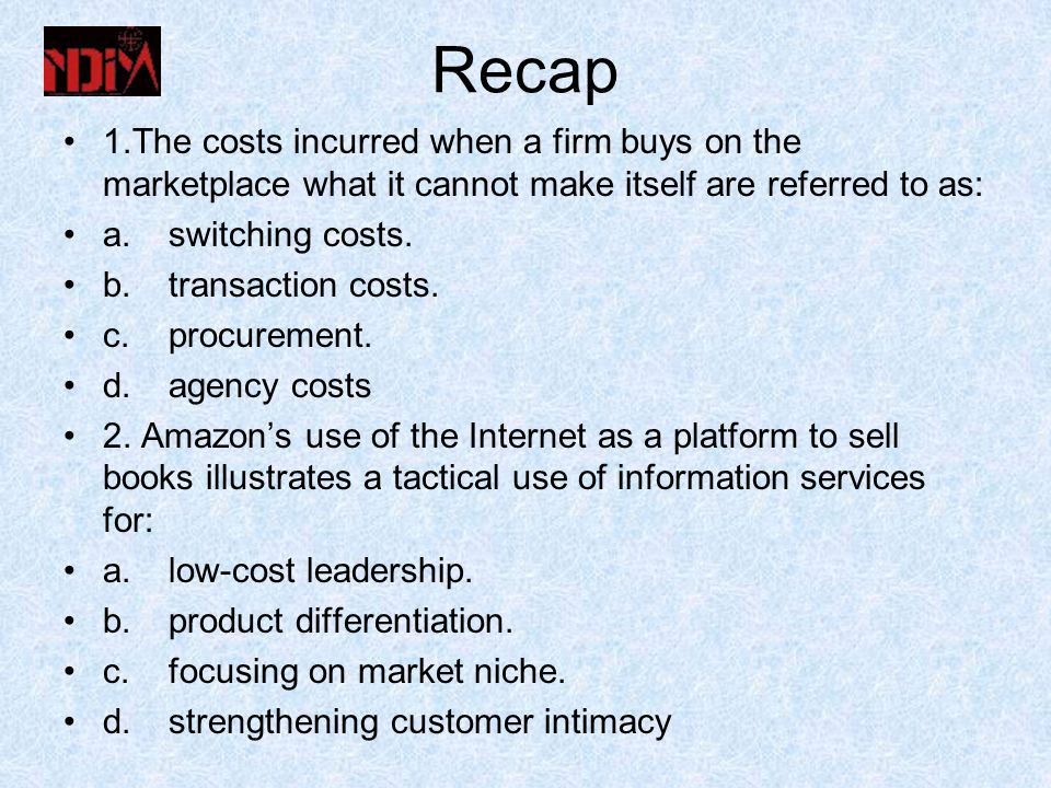 Recap 1.The costs incurred when a firm buys on the marketplace what it cannot make itself are referred to as: