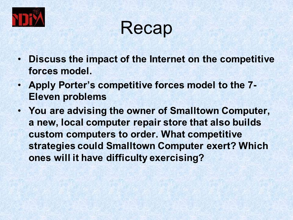 Recap Discuss the impact of the Internet on the competitive forces model. Apply Porter's competitive forces model to the 7-Eleven problems.