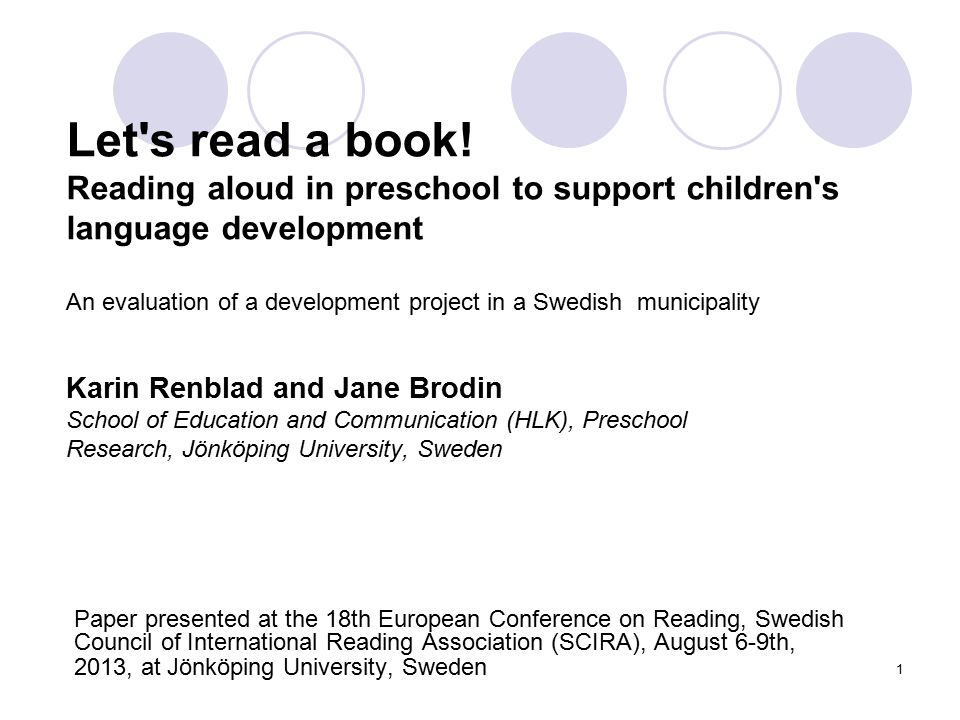 Let s read a book! Reading aloud in preschool to support children s language development An evaluation of a development project in a Swedish municipality Karin Renblad and Jane Brodin School of Education and Communication (HLK), Preschool Research, Jönköping University, Sweden