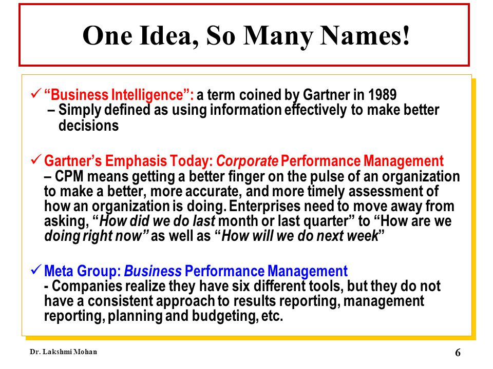 One Idea, So Many Names! Business Intelligence : a term coined by Gartner in 1989 – Simply defined as using information effectively to make better.