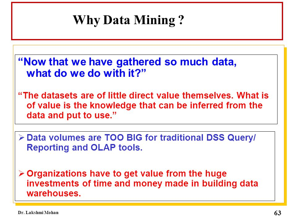 Why Data Mining Now that we have gathered so much data, what do we do with it