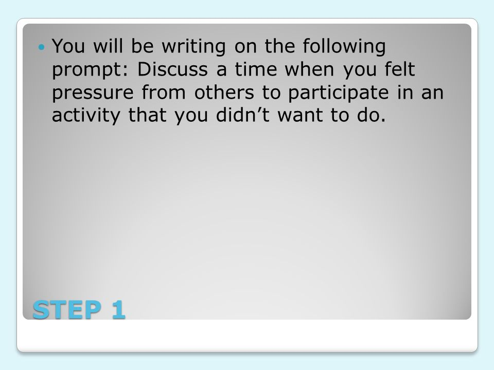 You will be writing on the following prompt: Discuss a time when you felt pressure from others to participate in an activity that you didn't want to do.