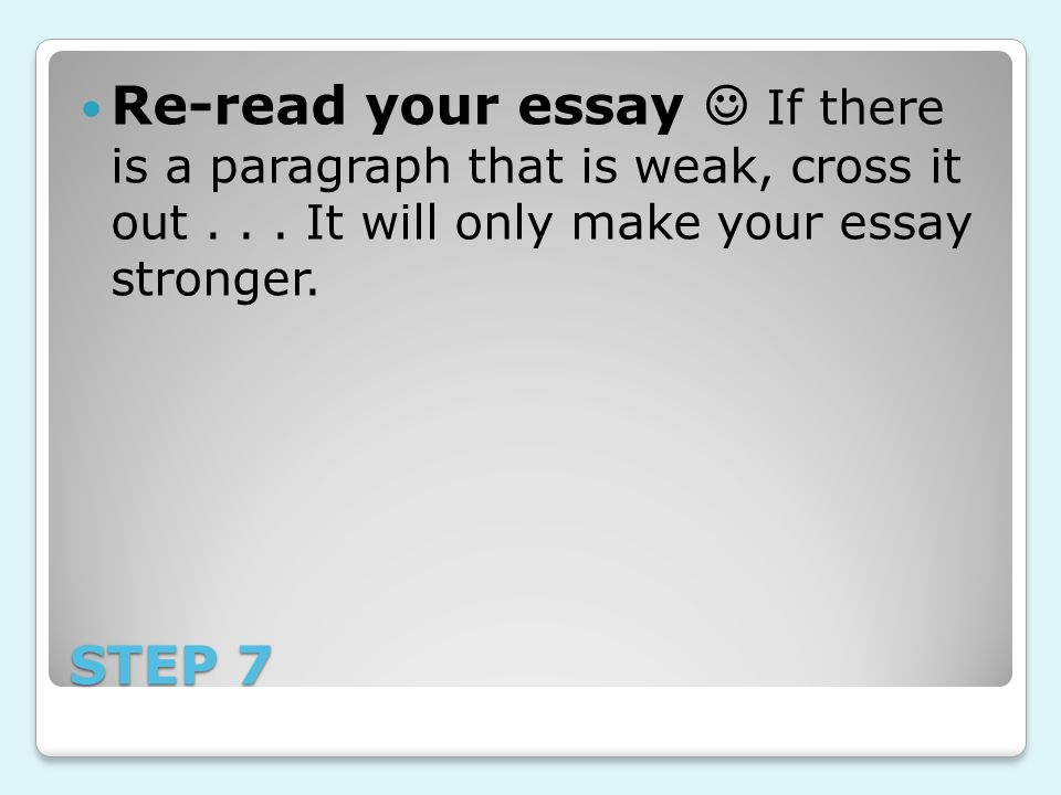 Re-read your essay  If there is a paragraph that is weak, cross it out . . . It will only make your essay stronger.