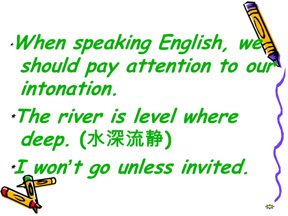 ﹡The river is level where deep. (水深流静) ﹡I won't go unless invited.