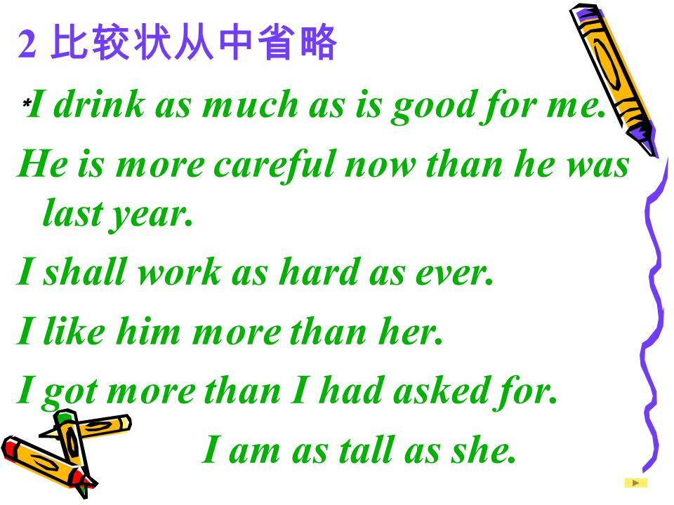 2 比较状从中省略 ﹡I drink as much as is good for me. He is more careful now than he was last year. I shall work as hard as ever.