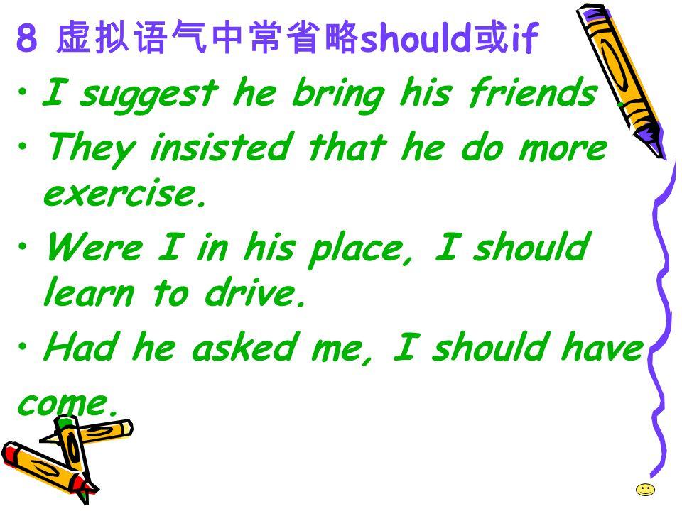 8 虚拟语气中常省略should或if I suggest he bring his friends . They insisted that he do more exercise. Were I in his place, I should learn to drive.