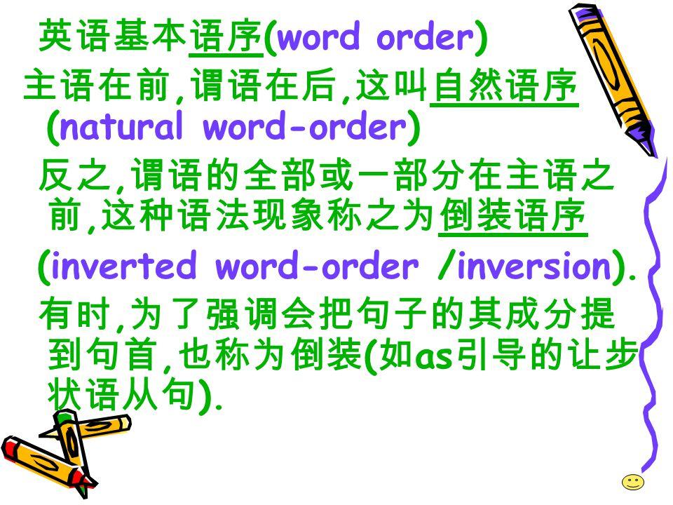 英语基本语序(word order) 主语在前,谓语在后,这叫自然语序(natural word-order) 反之,谓语的全部或一部分在主语之前,这种语法现象称之为倒装语序. (inverted word-order /inversion).