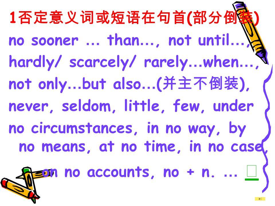 1否定意义词或短语在句首(部分倒装) no sooner … than…, not until…, hardly/ scarcely/ rarely…when…, not only…but also…(并主不倒装),
