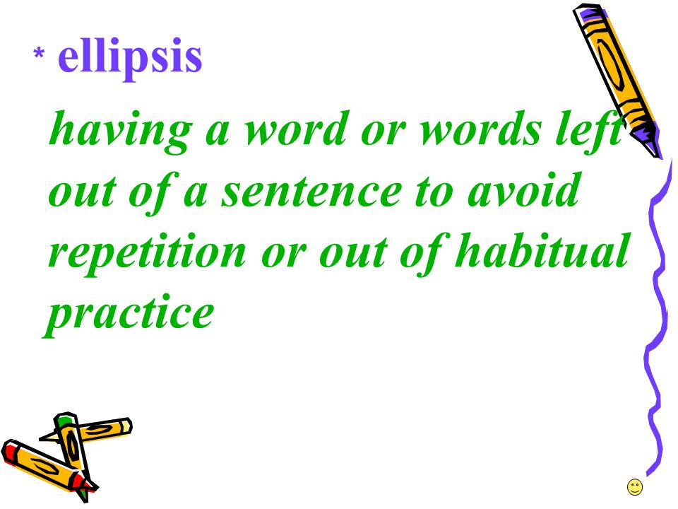 *ellipsis having a word or words left out of a sentence to avoid repetition or out of habitual practice.