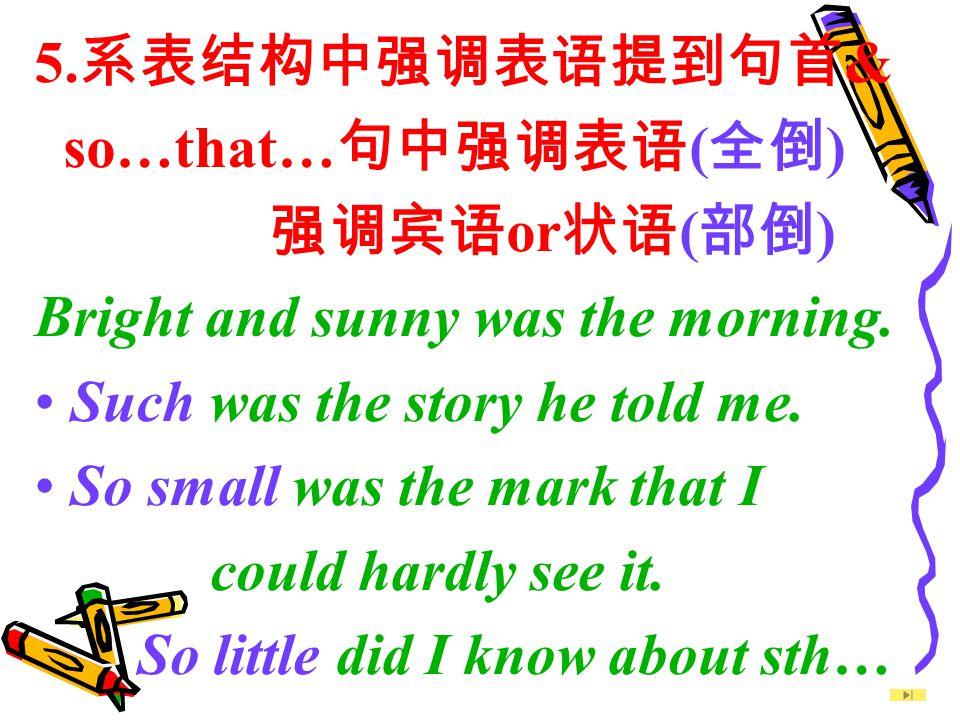 5.系表结构中强调表语提到句首& so…that…句中强调表语(全倒) 强调宾语or状语(部倒) Bright and sunny was the morning. Such was the story he told me.