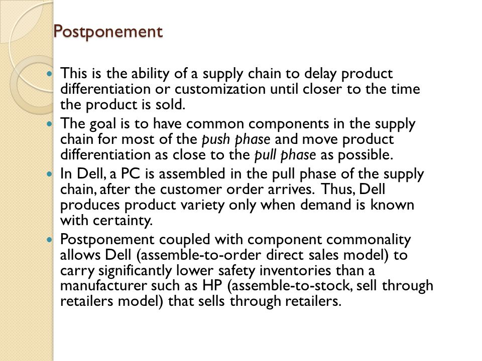 Postponement This is the ability of a supply chain to delay product differentiation or customization until closer to the time the product is sold.
