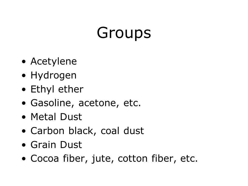Groups Acetylene Hydrogen Ethyl ether Gasoline, acetone, etc.
