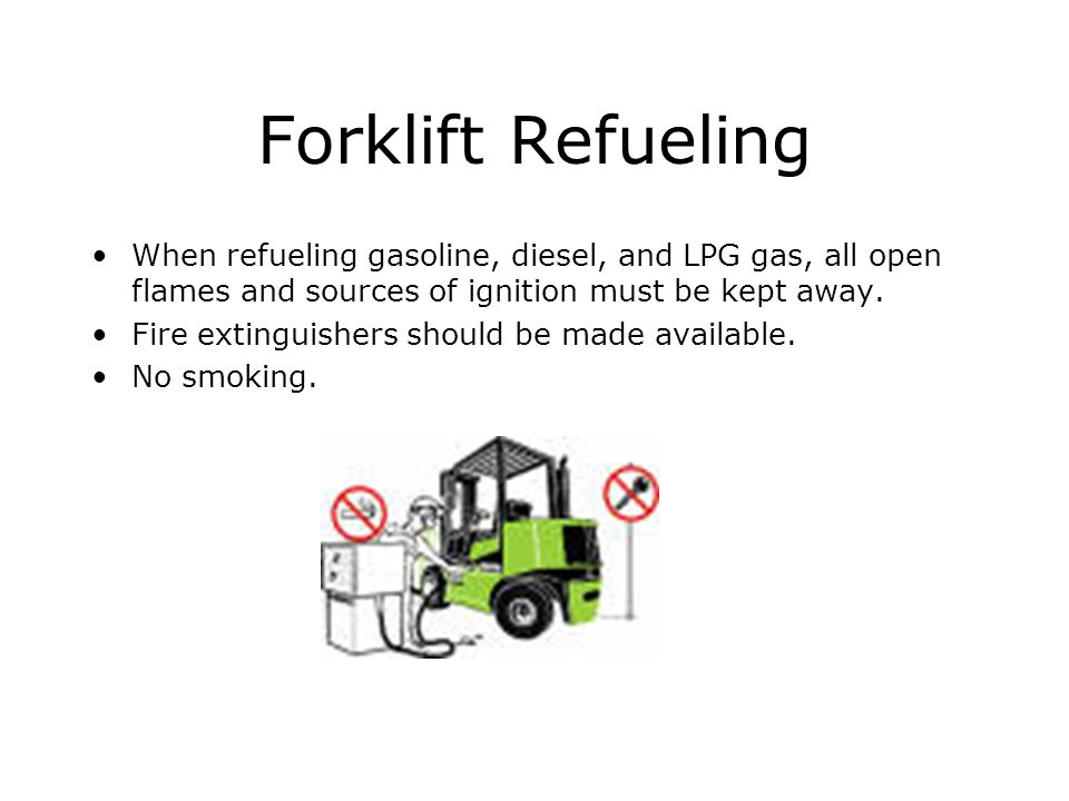 Forklift Refueling When refueling gasoline, diesel, and LPG gas, all open flames and sources of ignition must be kept away.