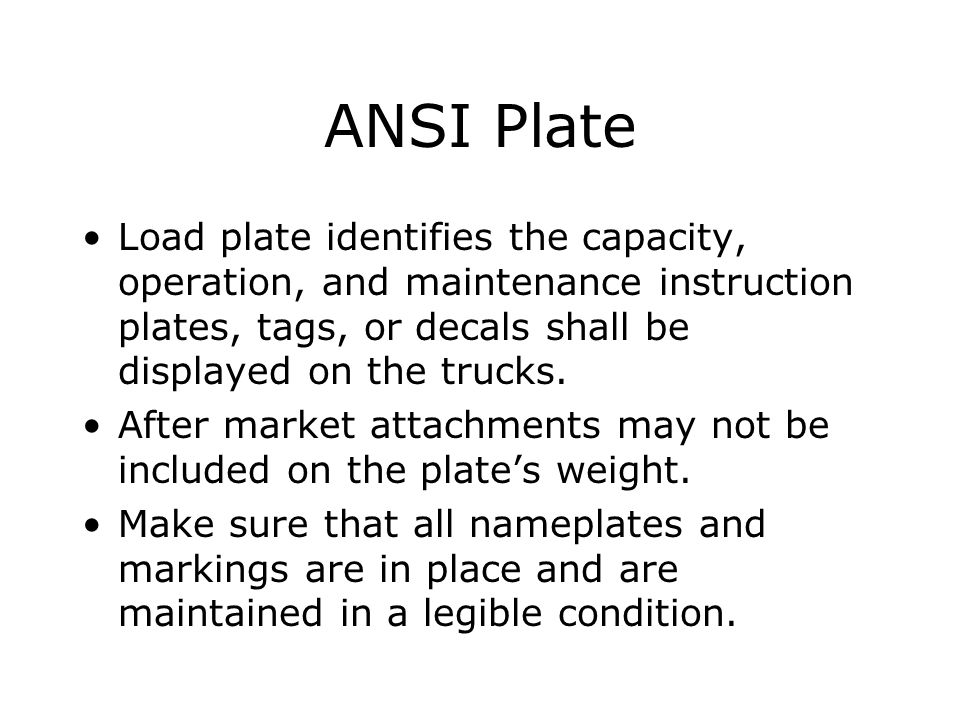 ANSI Plate Load plate identifies the capacity, operation, and maintenance instruction plates, tags, or decals shall be displayed on the trucks.