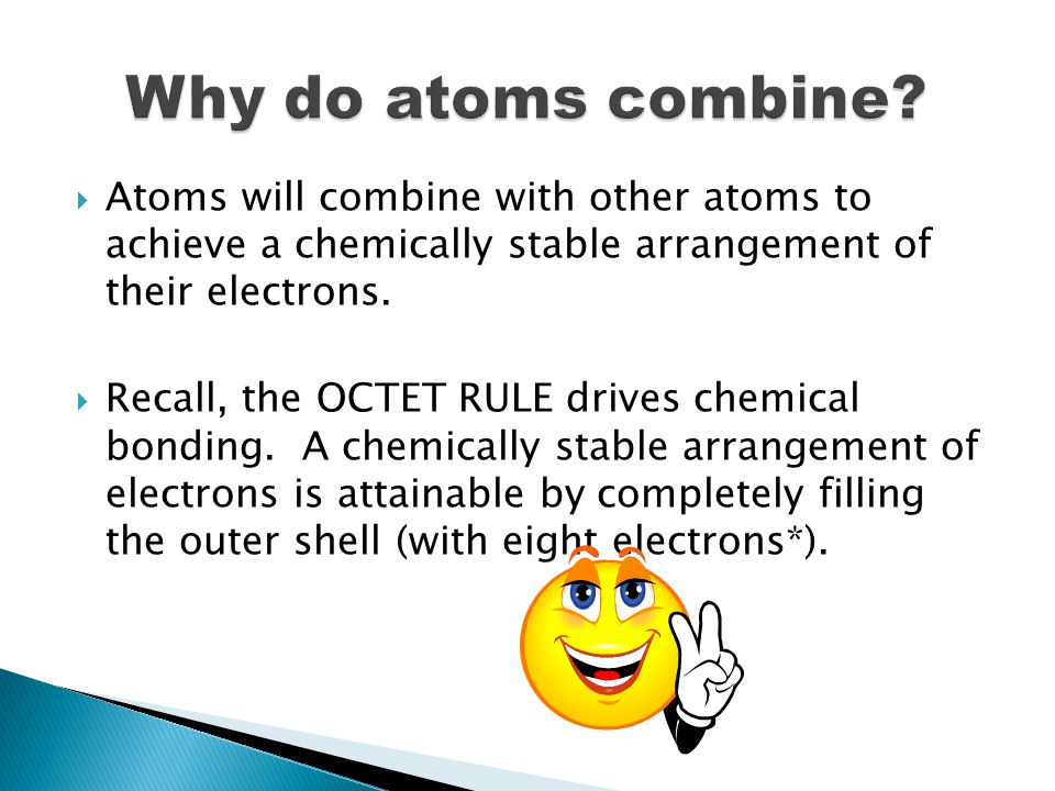 Why do atoms combine Atoms will combine with other atoms to achieve a chemically stable arrangement of their electrons.