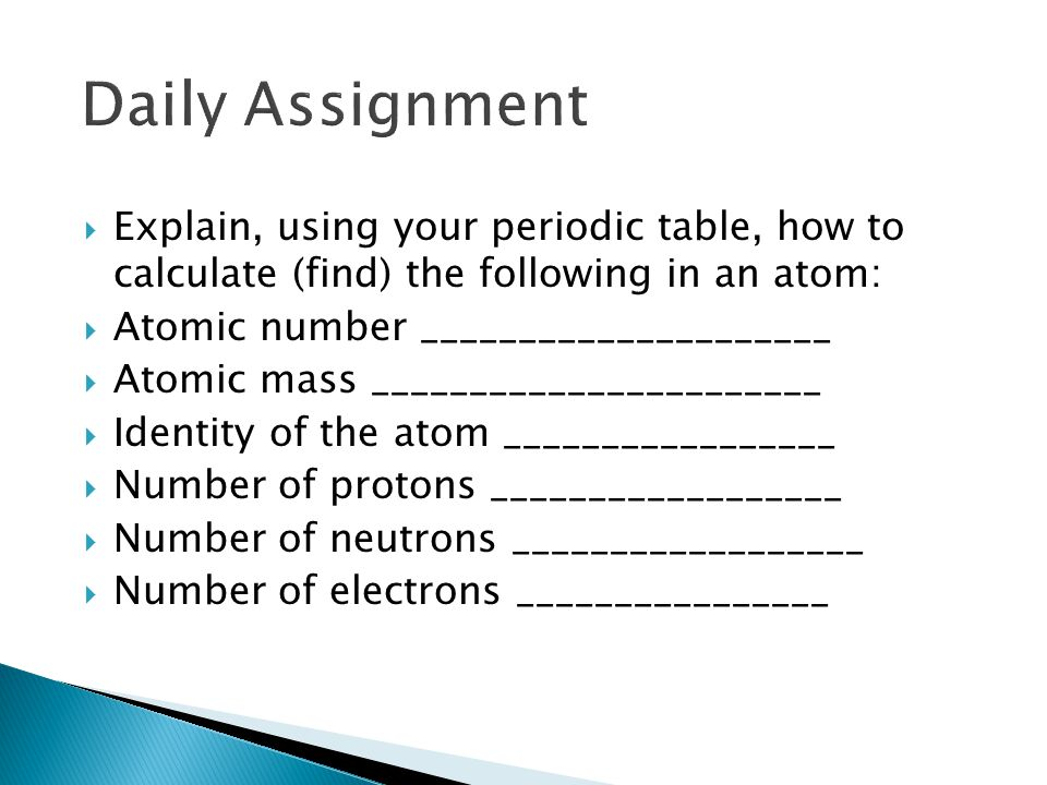 Daily Assignment Explain, using your periodic table, how to calculate (find) the following in an atom: