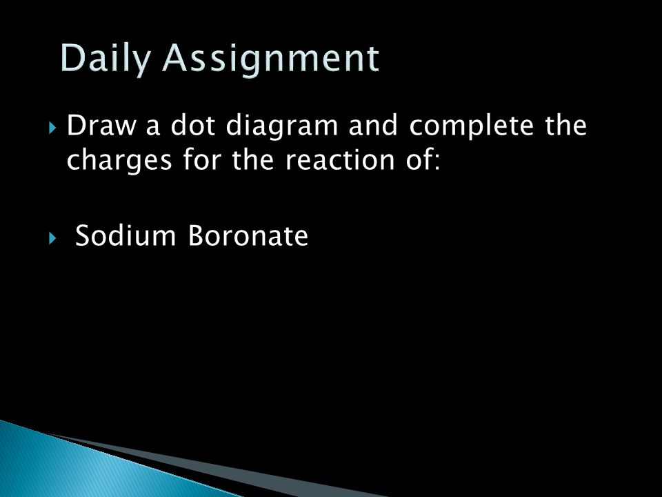 Daily Assignment Draw a dot diagram and complete the charges for the reaction of: Sodium Boronate