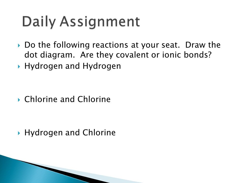 Daily Assignment Do the following reactions at your seat. Draw the dot diagram. Are they covalent or ionic bonds