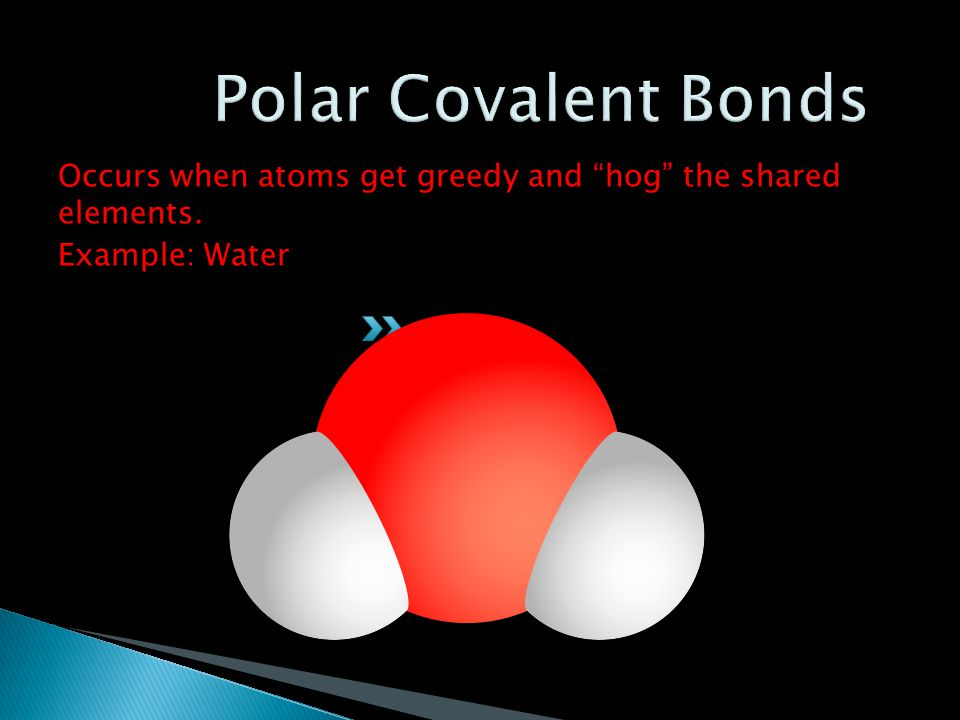 Polar Covalent Bonds Occurs when atoms get greedy and hog the shared elements. Example: Water