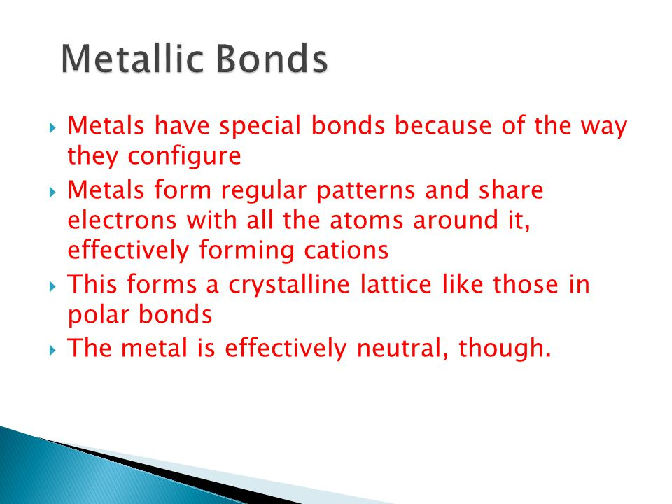 Metallic Bonds Metals have special bonds because of the way they configure.
