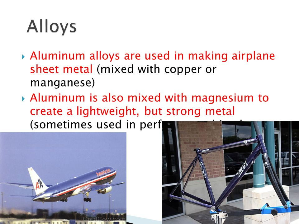 Alloys Aluminum alloys are used in making airplane sheet metal (mixed with copper or manganese)