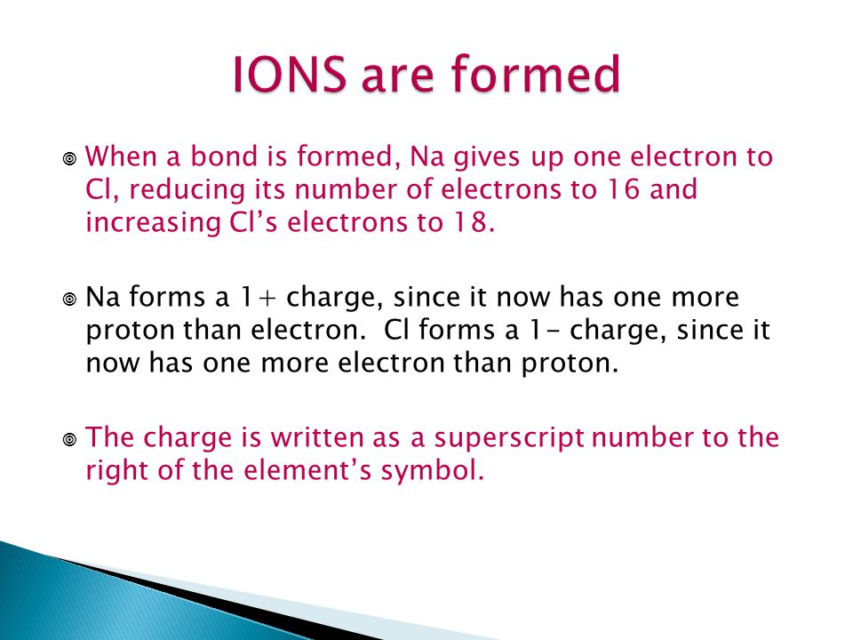 IONS are formed When a bond is formed, Na gives up one electron to Cl, reducing its number of electrons to 16 and increasing Cl's electrons to 18.