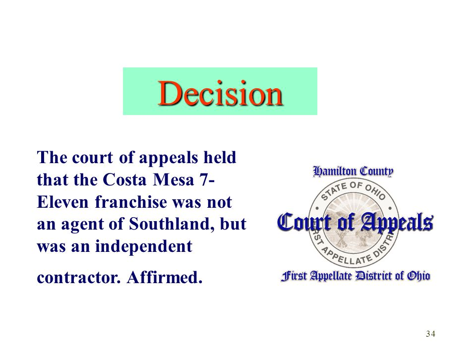 Decision The court of appeals held that the Costa Mesa 7-Eleven franchise was not an agent of Southland, but was an independent contractor.