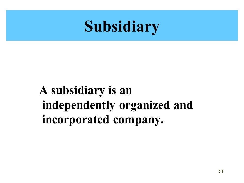 Subsidiary A subsidiary is an independently organized and incorporated company.