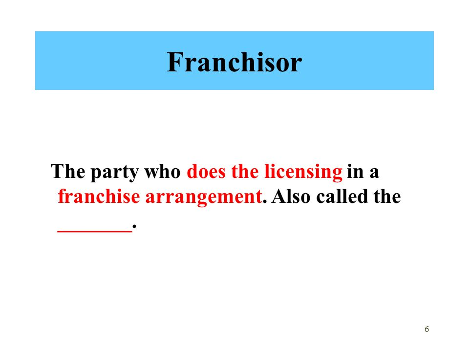 Franchisor The party who does the licensing in a franchise arrangement. Also called the _______.