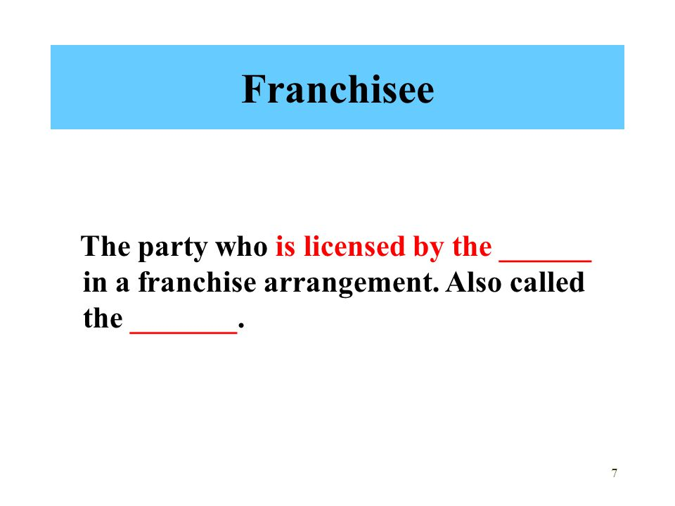 Franchisee The party who is licensed by the ______ in a franchise arrangement.
