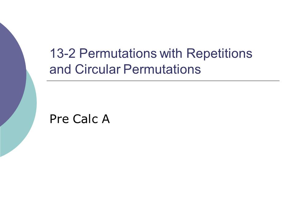 13-2 Permutations with Repetitions and Circular Permutations