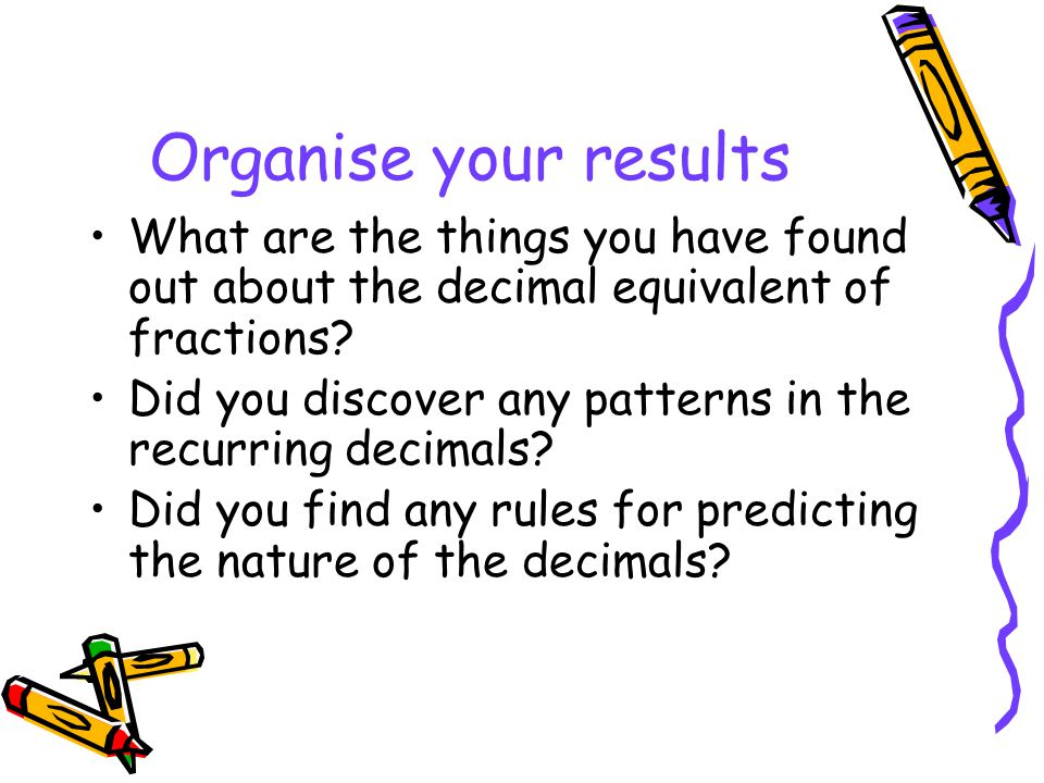 Organise your results What are the things you have found out about the decimal equivalent of fractions