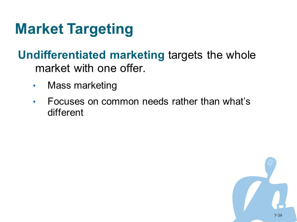 Market Targeting Undifferentiated marketing targets the whole market with one offer. Mass marketing.