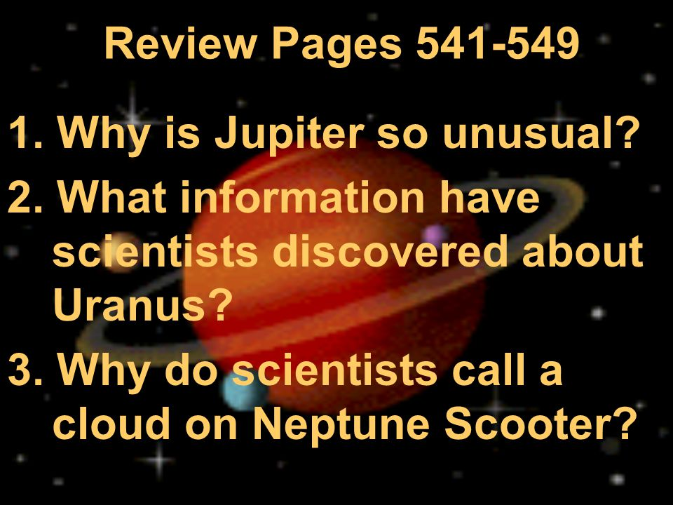 Review Pages 541-549 1. Why is Jupiter so unusual 2. What information have scientists discovered about Uranus