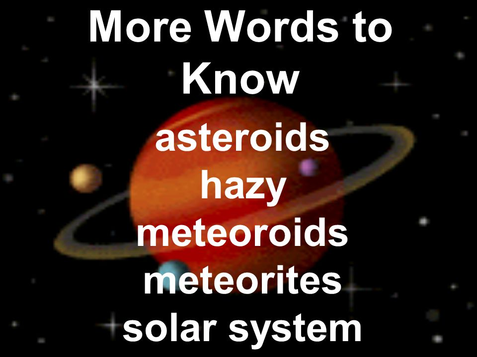 More Words to Know asteroids hazy meteoroids meteorites solar system