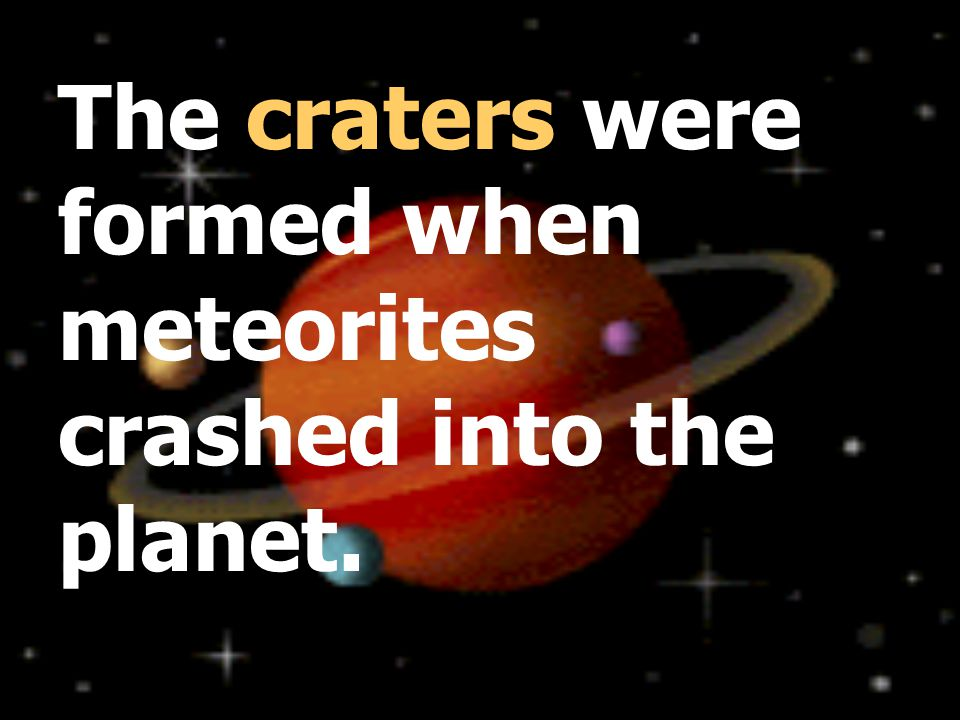 The craters were formed when meteorites crashed into the planet.