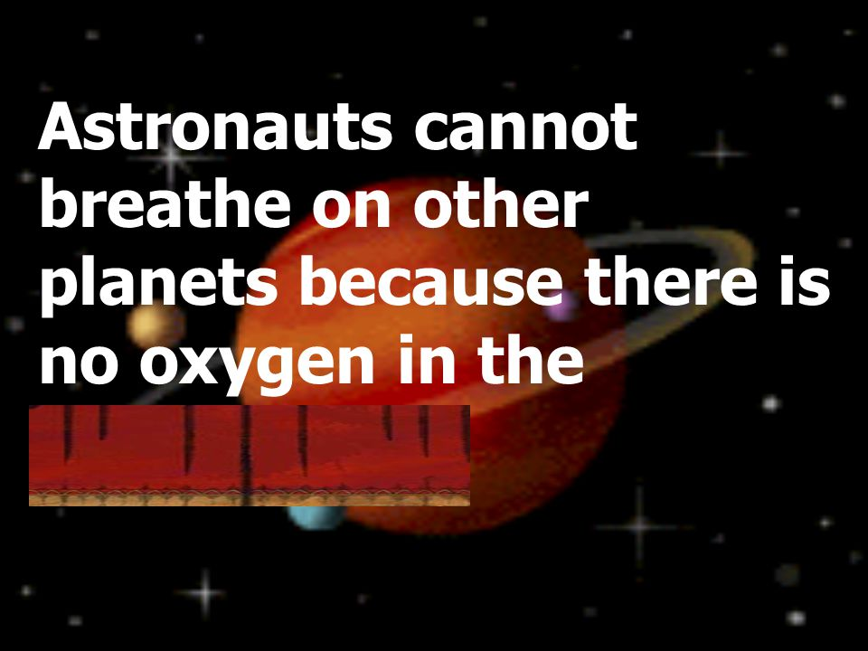 Astronauts cannot breathe on other planets because there is no oxygen in the atmosphere.
