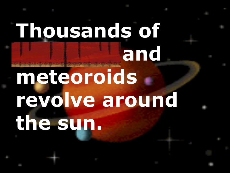 Thousands of asteroids and meteoroids revolve around the sun.