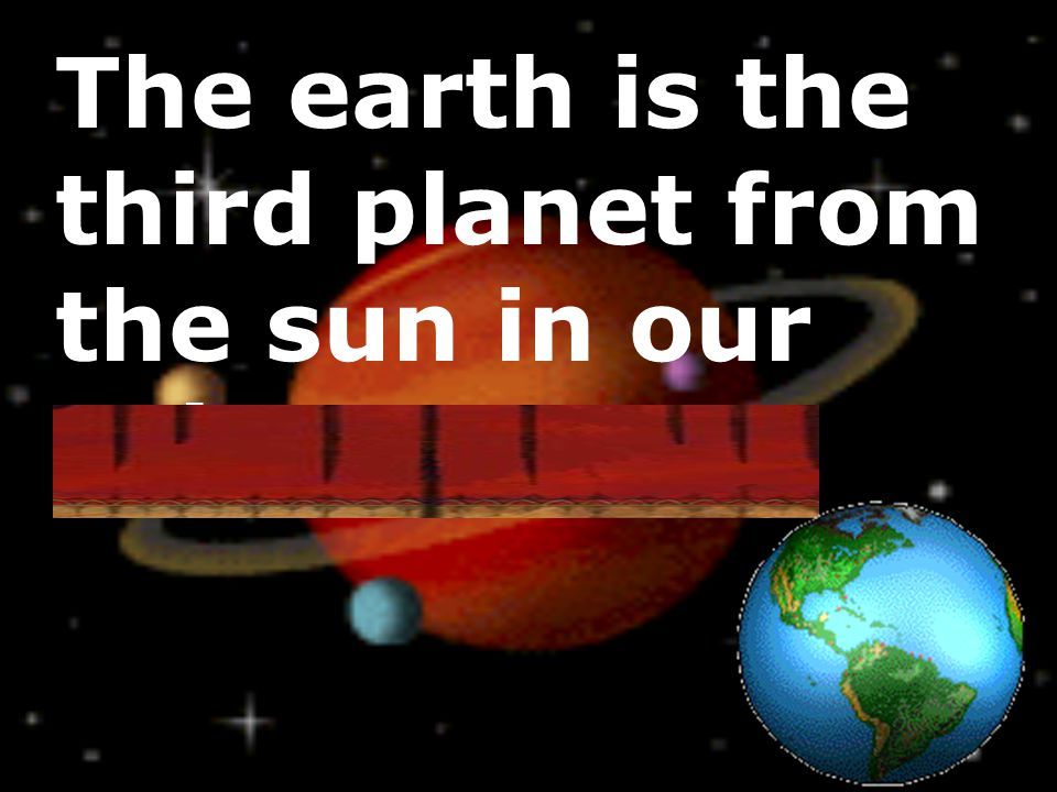 The earth is the third planet from the sun in our solar system.