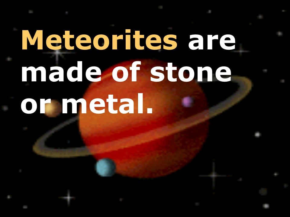 Meteorites are made of stone or metal.