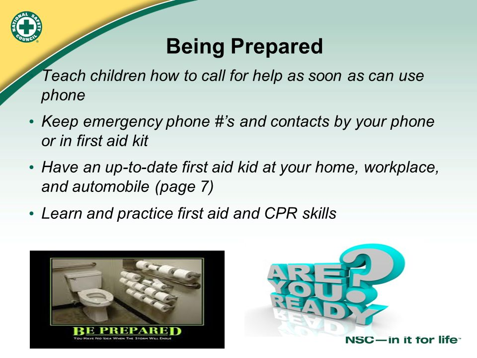Being Prepared Teach children how to call for help as soon as can use phone. Keep emergency phone #'s and contacts by your phone or in first aid kit.