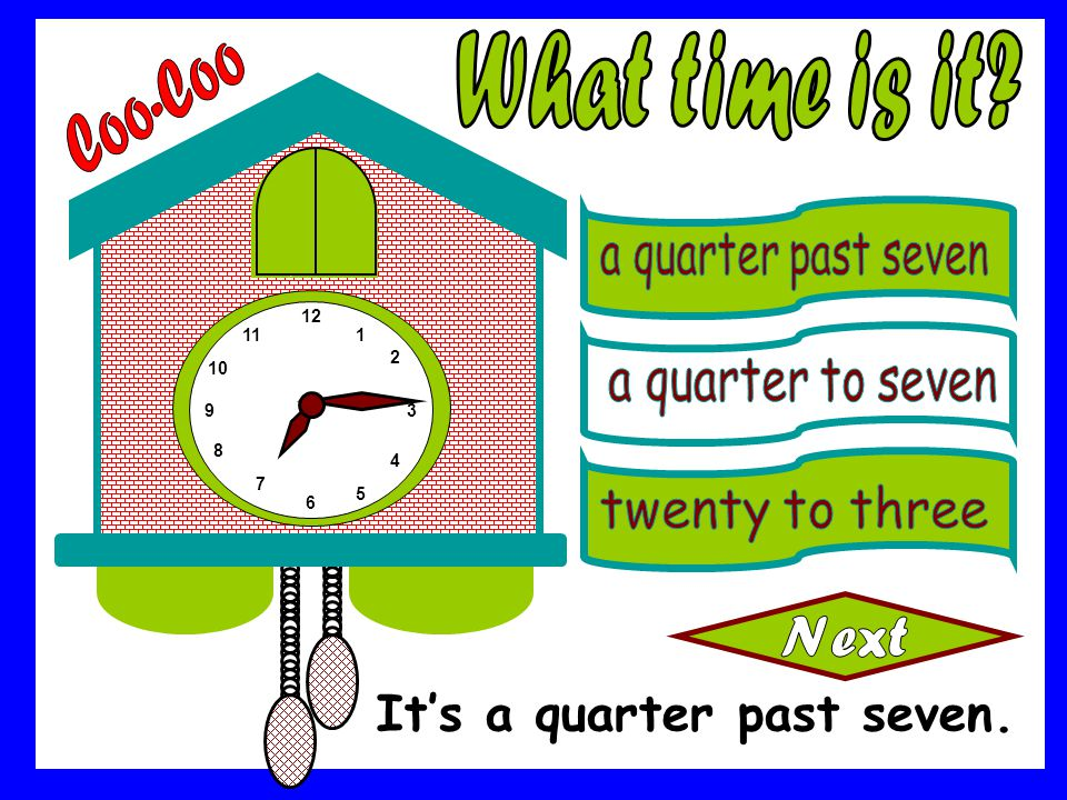 What time is it Coo-Coo It's a quarter past seven.