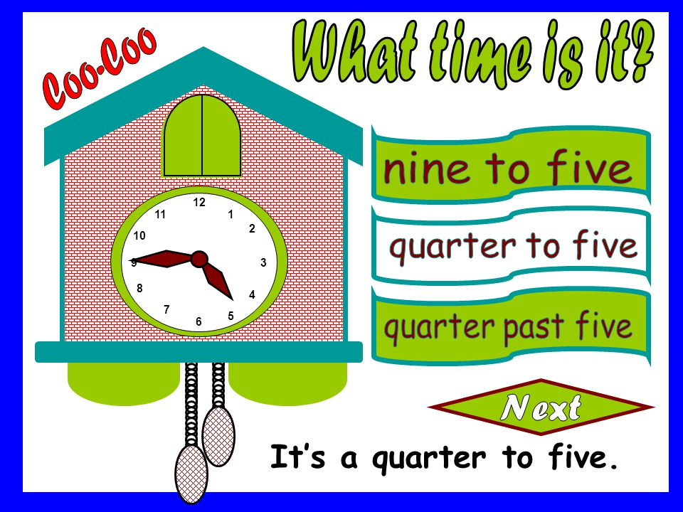 What time is it Coo-Coo It's a quarter to five. nine to five