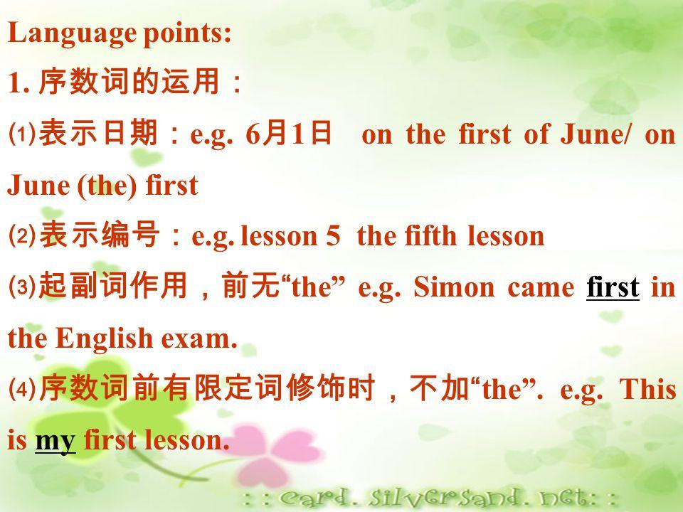 Language points: 1. 序数词的运用: ⑴表示日期:e.g. 6月1日 on the first of June/ on June (the) first. ⑵表示编号:e.g. lesson 5 the fifth lesson.