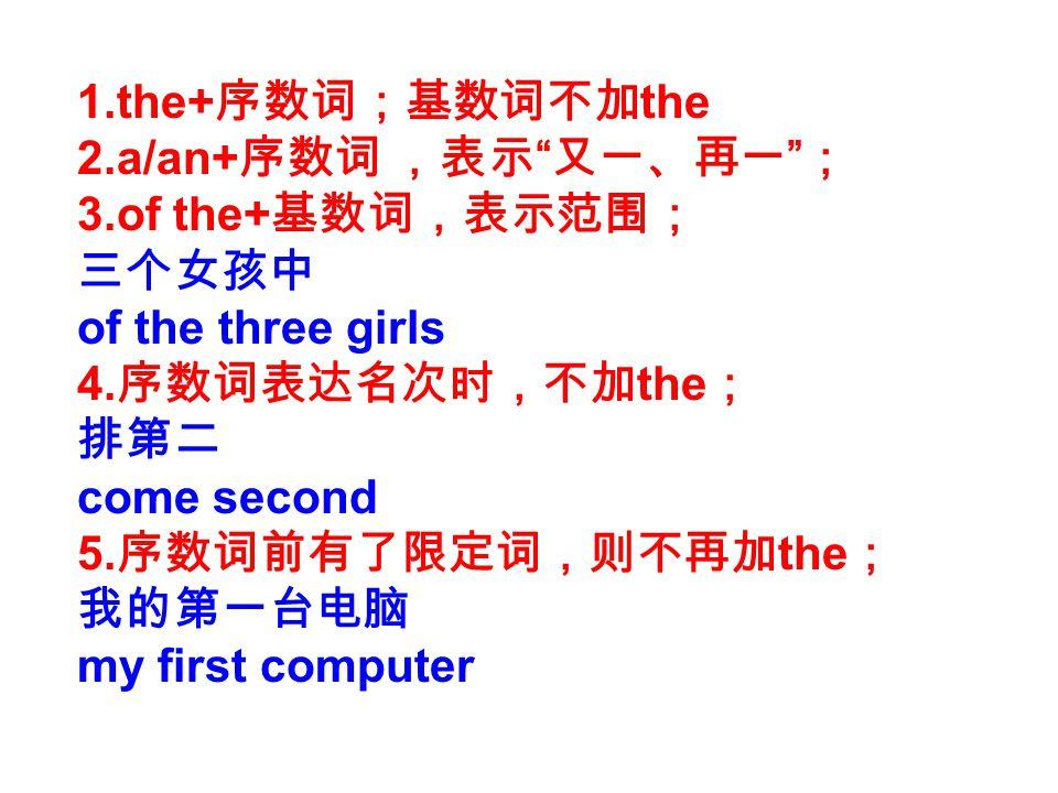 1.the+序数词;基数词不加the 2.a/an+序数词 ,表示 又一、再一 ; 3.of the+基数词,表示范围; 三个女孩中. of the three girls. 4.序数词表达名次时,不加the;
