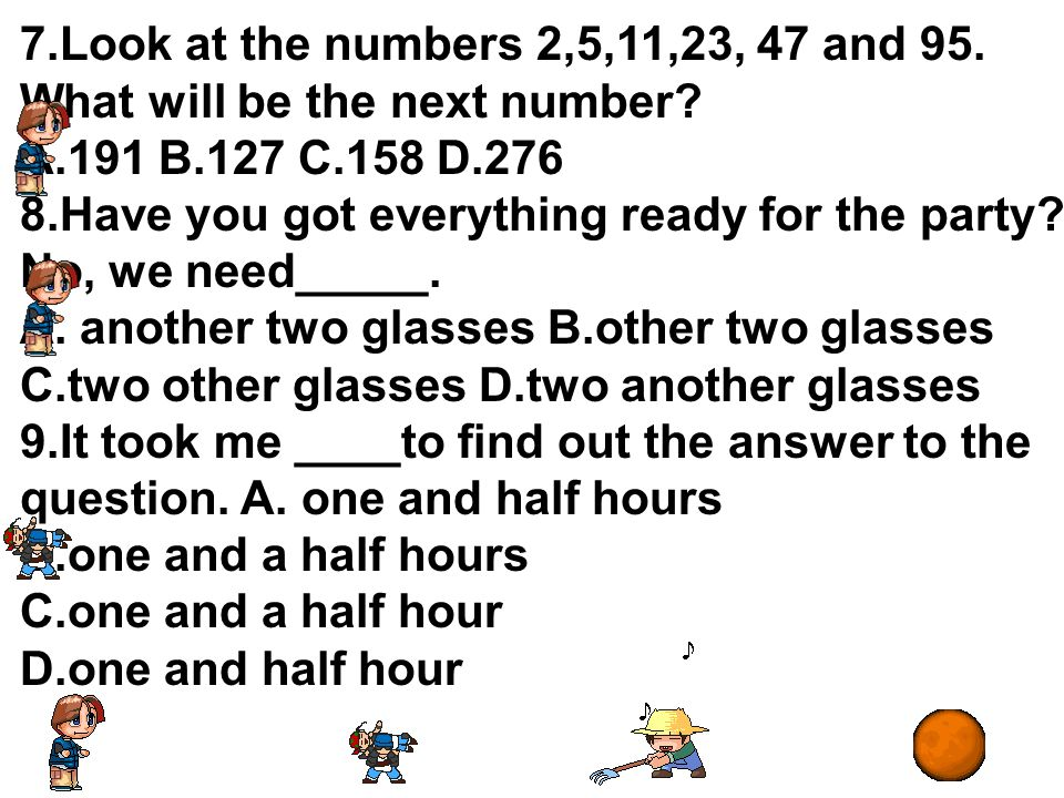 7.Look at the numbers 2,5,11,23, 47 and 95. What will be the next number A.191 B.127 C.158 D.276.