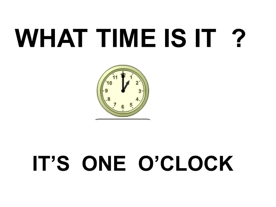 WHAT TIME IS IT IT'S ONE O'CLOCK