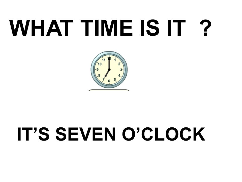 WHAT TIME IS IT IT'S SEVEN O'CLOCK